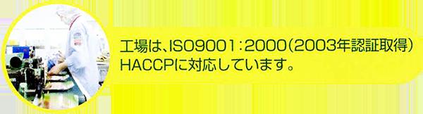 工場は、ISO9001:2000(2003年認証取得)HACCPに対応しています。